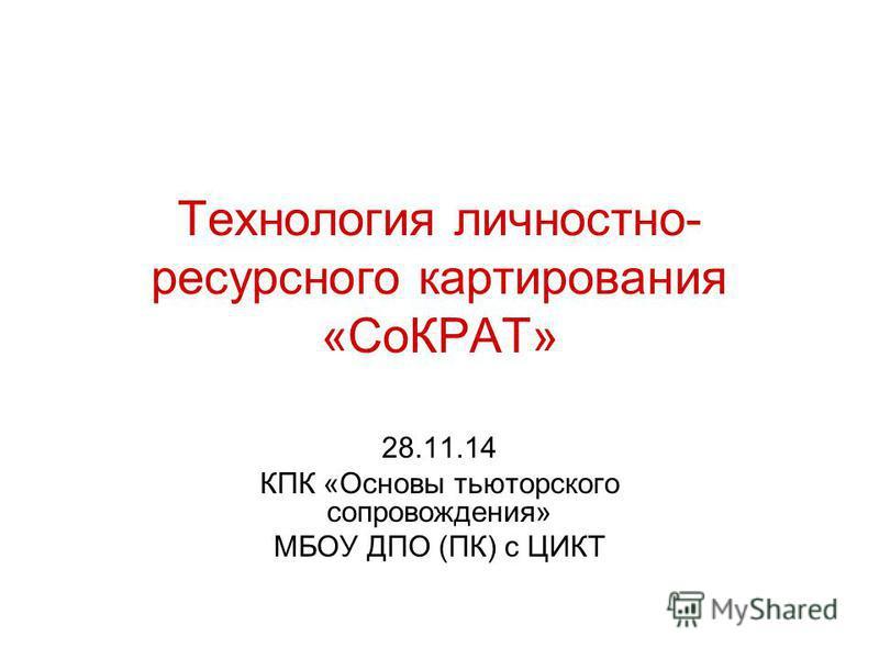 Технология личностно- ресурсного картирования «СоКРАТ» 28.11.14 КПК «Основы тьюторского сопровождения» МБОУ ДПО (ПК) с ЦИКТ