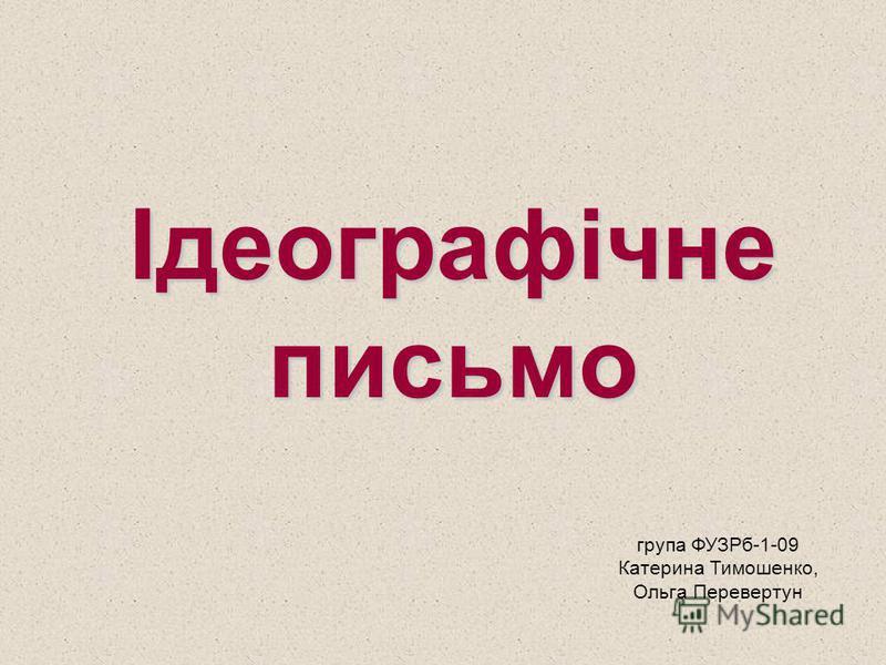 Ідеографічне письмо група ФУЗРб-1-09 Катерина Тимошенко, Ольга Перевертун