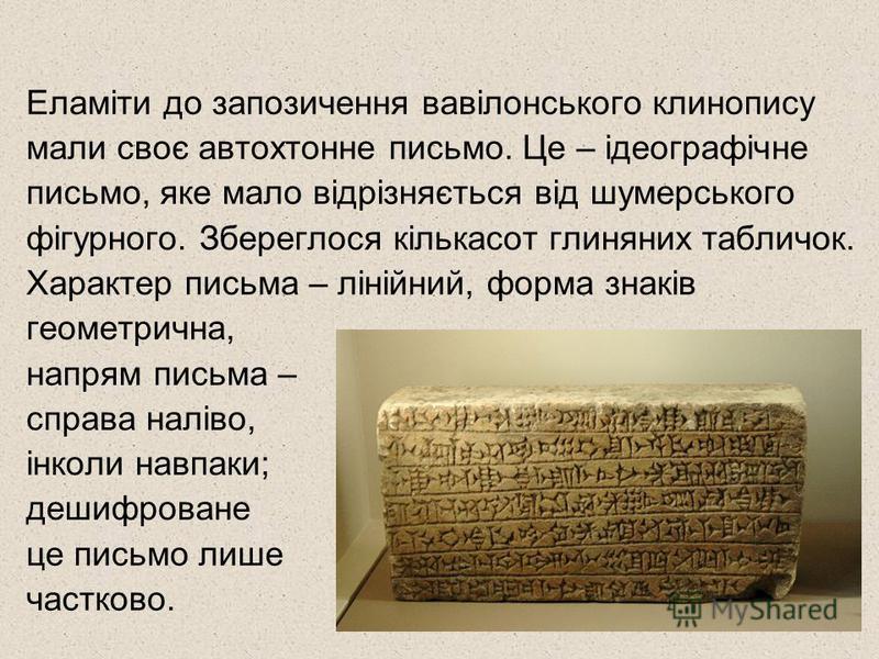 Еламіти до запозичення вавілонського клинопису мали своє автохтонне письмо. Це – ідеографічне письмо, яке мало відрізняється від шумерського фігурного. Збереглося кількасот глиняних табличок. Характер письма – лінійний, форма знаків геометрична, напр