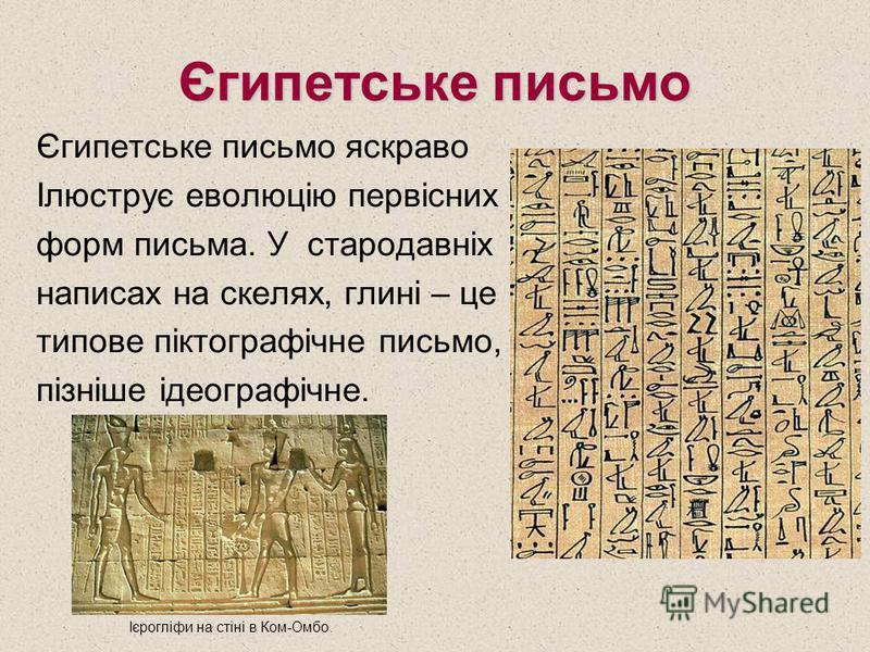 Єгипетське письмо Єгипетське письмо яскраво Ілюструє еволюцію первісних форм письма. У стародавніх написах на скелях, глині – це типове піктографічне письмо, пізніше ідеографічне. Ієрогліфи на стіні в Ком-Омбо.