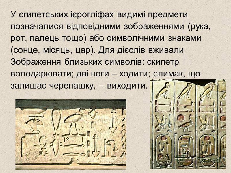 У єгипетських ієрогліфах видимі предмети позначалися відповідними зображеннями (рука, рот, палець тощо) або символічними знаками (сонце, місяць, цар). Для дієслів вживали Зображення близьких символів: скипетр володарювати; дві ноги – ходити; слимак,