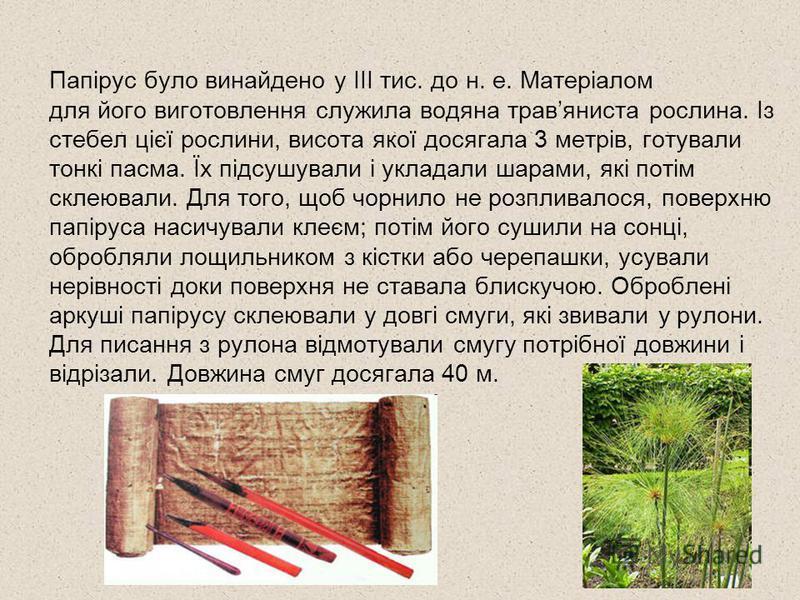 Папірус було винайдено у ІІІ тис. до н. е. Матеріалом для його виготовлення служила водяна травяниста рослина. Із стебел цієї рослини, висота якої досягала 3 метрів, готували тонкі пасма. Їх підсушували і укладали шарами, які потім склеювали. Для тог