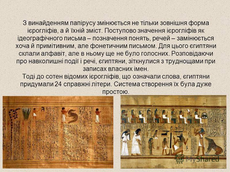 З винайденням папірусу змінюється не тільки зовнішня форма ієрогліфів, а й їхній зміст. Поступово значення ієрогліфів як ідеографічного письма – позначення понять, речей – замінюється хоча й примітивним, але фонетичним письмом. Для цього єгиптяни скл