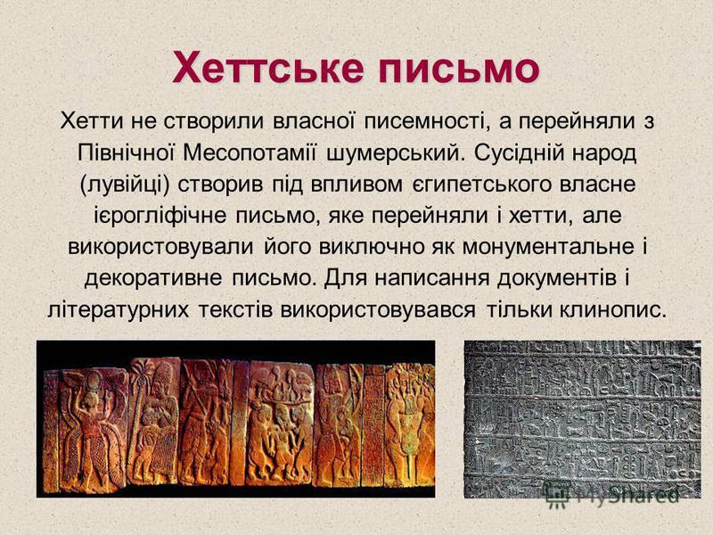 Хеттське письмо Хетти не створили власної писемності, а перейняли з Північної Месопотамії шумерський. Сусідній народ (лувійці) створив під впливом єгипетського власне ієрогліфічне письмо, яке перейняли і хетти, але використовували його виключно як мо
