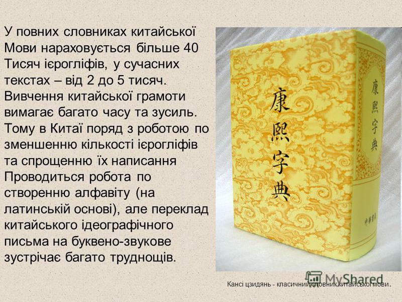 У повних словниках китайської Мови нараховується більше 40 Тисяч ієрогліфів, у сучасних текстах – від 2 до 5 тисяч. Вивчення китайської грамоти вимагає багато часу та зусиль. Тому в Китаї поряд з роботою по зменшенню кількості ієрогліфів та спрощенню