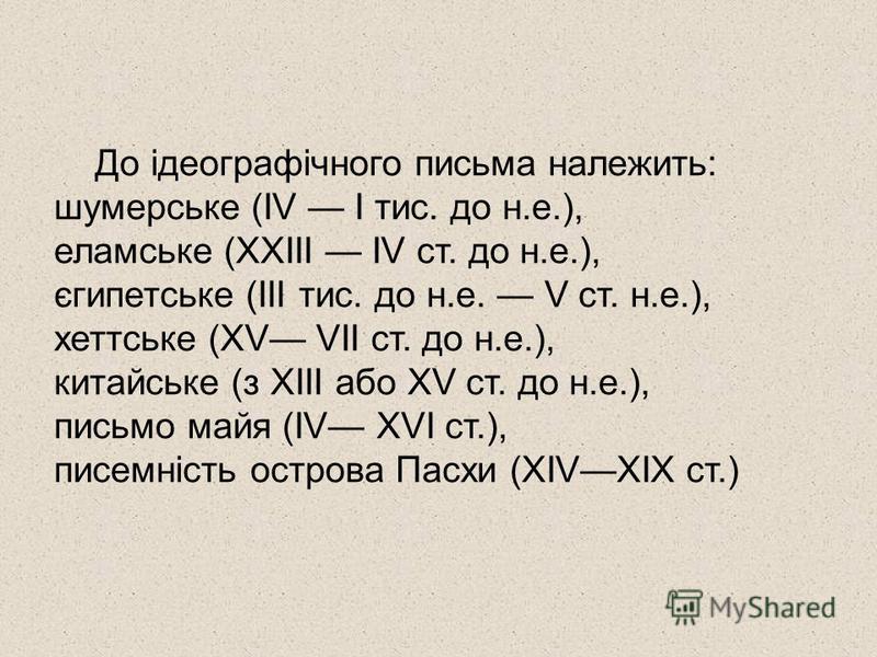 До ідеографічного письма належить: шумерське (IV I тис. до н.е.), еламське (XXIII IV ст. до н.е.), єгипетське (ІІІ тис. до н.е. V ст. н.е.), хеттське (XV VII ст. до н.е.), китайське (з XIII або XV ст. до н.е.), письмо майя (IV XVI ст.), писемність ос