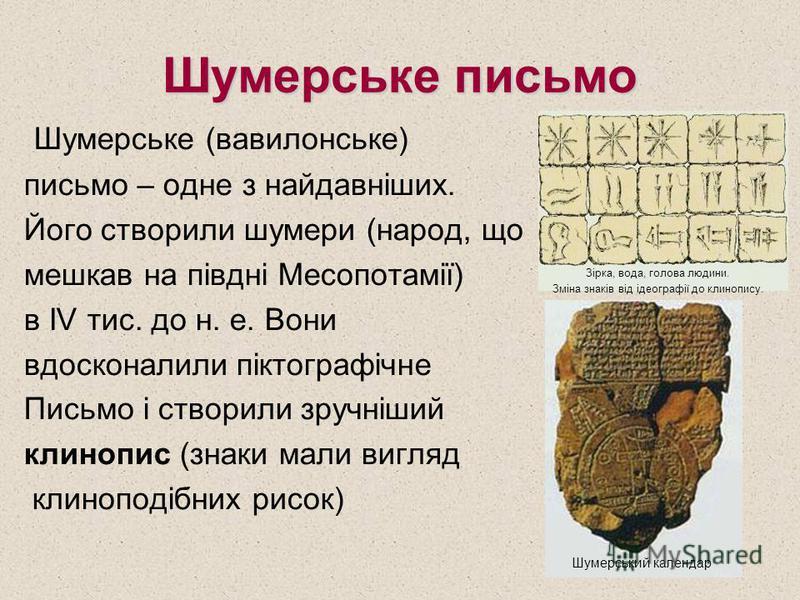 Шумерське письмо Шумерське (вавилонське) письмо – одне з найдавніших. Його створили шумери (народ, що мешкав на півдні Месопотамії) в IV тис. до н. е. Вони вдосконалили піктографічне Письмо і створили зручніший клинопис (знаки мали вигляд клиноподібн