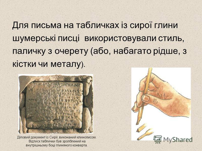 Для письма на табличках із сирої глини шумерські писці використовували стиль, паличку з очерету (або, набагато рідше, з кістки чи металу ). Діловий документ із Сирії, виконаний клинописом. Відтиск таблички був зролблений на внутрішньому боці глиняног