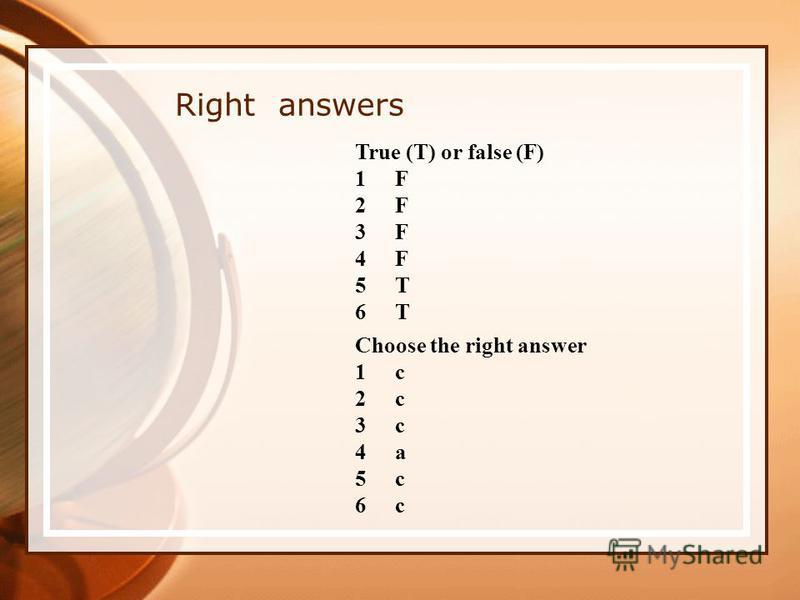 Right answers True (T) or false (F) 1F1F 2F2F 3F3F 4F4F 5T5T 6T6T Choose the right answer 1c1c 2c2c 3c3c 4a4a 5c5c 6c6c