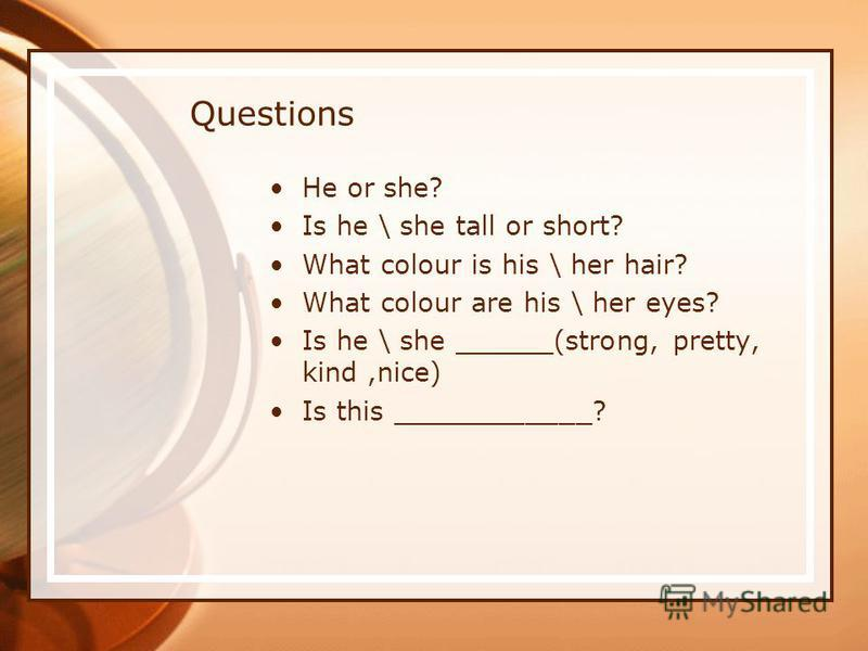 Questions He or she? Is he \ she tall or short? What colour is his \ her hair? What colour are his \ her eyes? Is he \ she ______(strong, pretty, kind,nice) Is this ____________?