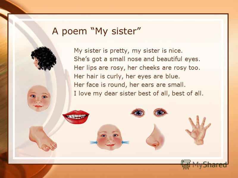 A poem My sister My sister is pretty, my sister is nice. Shes got a small nose and beautiful eyes. Her lips are rosy, her cheeks are rosy too. Her hair is curly, her eyes are blue. Her face is round, her ears are small. I love my dear sister best of