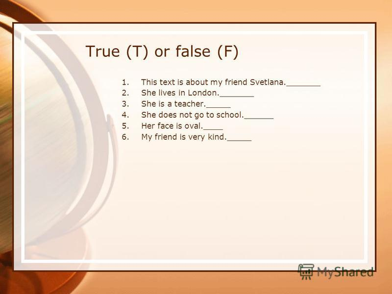 True (T) or false (F) 1.This text is about my friend Svetlana._______ 2.She lives in London._______ 3.She is a teacher._____ 4.She does not go to school.______ 5.Her face is oval.____ 6.My friend is very kind._____