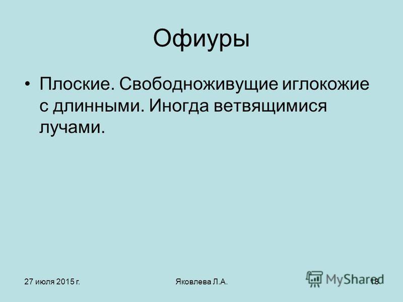 27 июля 2015 г.Яковлева Л.А.18 Офиуры Плоские. Свободноживущие иглокожие с длинными. Иногда ветвящимися лучами.