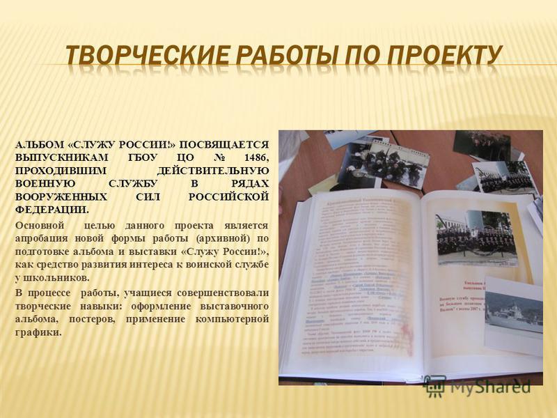 АЛЬБОМ «СЛУЖУ РОССИИ!» ПОСВЯЩАЕТСЯ ВЫПУСКНИКАМ ГБОУ ЦО 1486, ПРОХОДИВШИМ ДЕЙСТВИТЕЛЬНУЮ ВОЕННУЮ СЛУЖБУ В РЯДАХ ВООРУЖЕННЫХ СИЛ РОССИЙСКОЙ ФЕДЕРАЦИИ. Основной целью данного проекта является апробация новой формы работы (архивной) по подготовке альбома