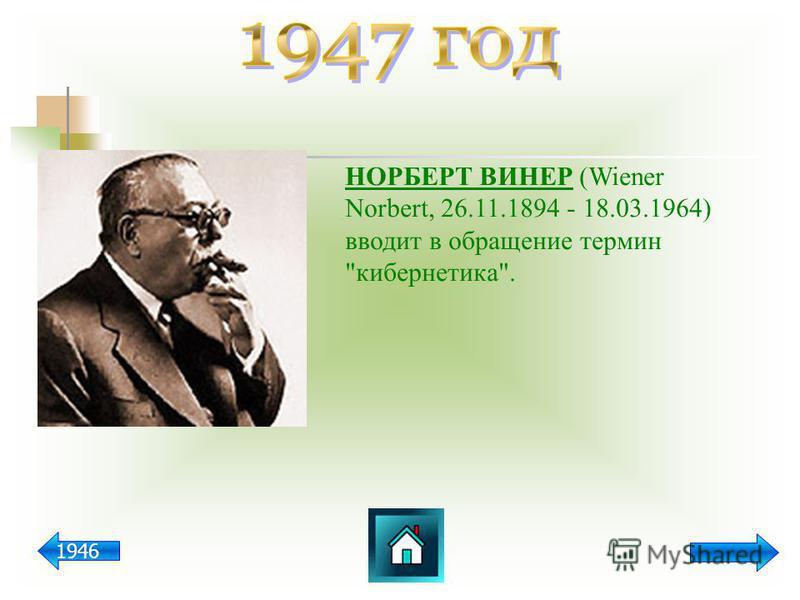 НОРБЕРТ ВИНЕР (Wiener Norbert, 26.11.1894 - 18.03.1964) вводит в обращение термин кибернетика. 1946