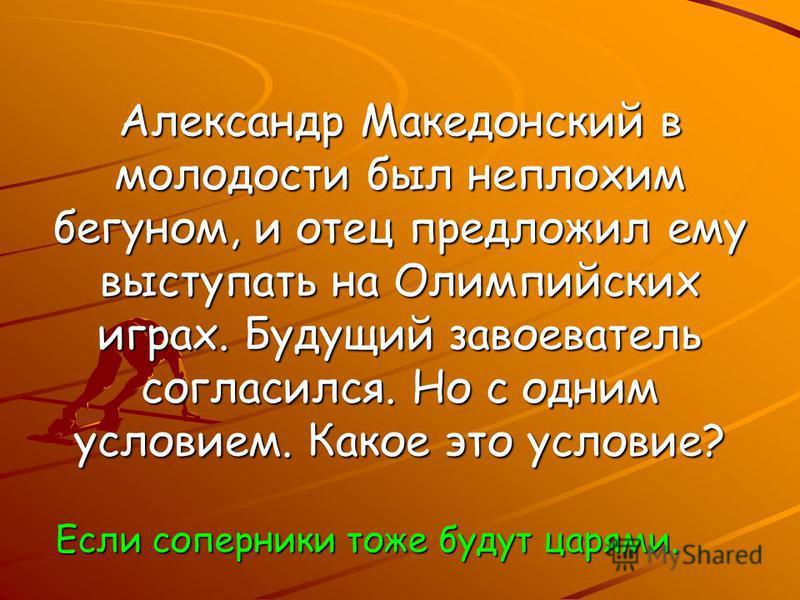 Александр Македонский в молодости был неплохим бегуном, и отец предложил ему выступать на Олимпийских играх. Будущий завоеватель согласился. Но с одним условием. Какое это условие? Если соперники тоже будут царями.