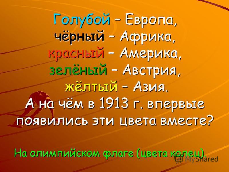 Голубой – Европа, чёрный – Африка, красный – Америка, зелёный – Австрия, жёлтый – Азия. А на чём в 1913 г. впервые появились эти цвета вместе? На олимпийском флаге (цвета колец).