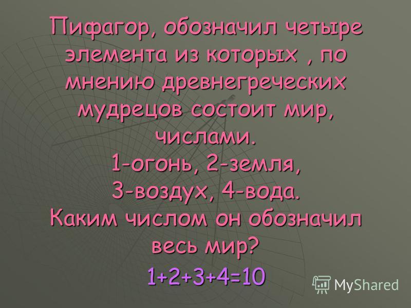 Пифагор, обозначил четыре элемента из которых, по мнению древнегреческих мудрецов состоит мир, числами. 1-огонь, 2-земля, 3-воздух, 4-вода. Каким числом он обозначил весь мир? 1+2+3+4=10