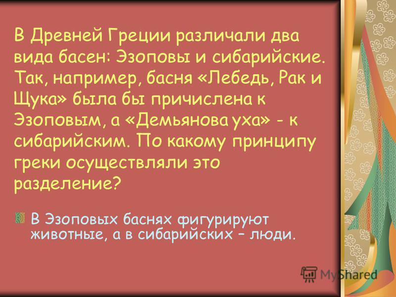 В Древней Греции различали два вида басен: Эзоповы и сибаритские. Так, например, басня «Лебедь, Рак и Щука» была бы причислена к Эзоповым, а «Демьянова уха» - к сибарийским. По какому принципу греки осуществляли это разделение? В Эзоповых баснях фигу