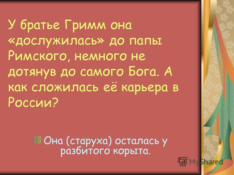 У братье Гримм она «дослужилась» до папы Римского, немного не дотянув до самого Бога. А как сложилась её карьера в России? Она (старуха) осталась у разбитого корыта.