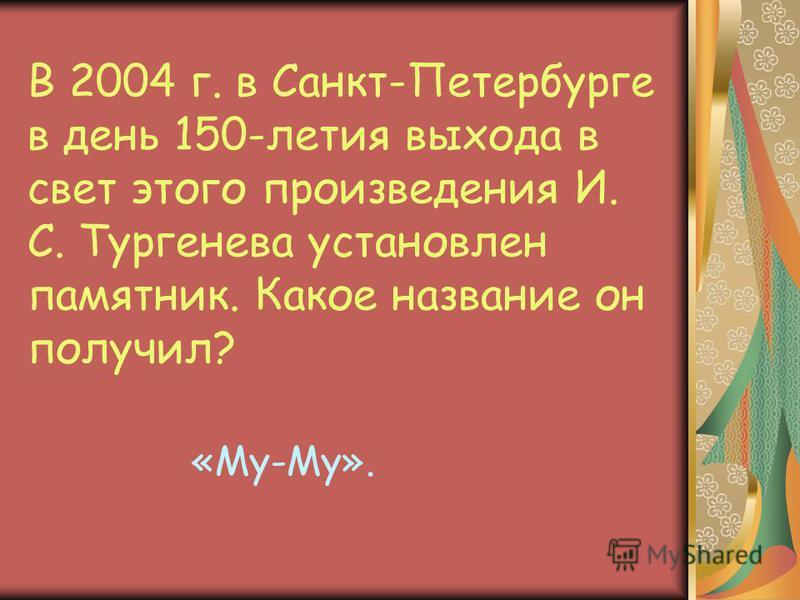 В 2004 г. в Санкт-Петербурге в день 150-летия выхода в свет этого произведения И. С. Тургенева установлен памятник. Какое название он получил? «Му-Му».