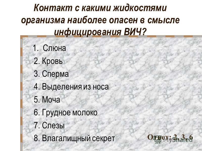 Контакт с какими жидкостями организма наиболее опасен в смысле инфицирования ВИЧ? 1. Слюна 2. Кровь 3. Сперма 4. Выделения из носа 5. Моча 6. Грудное молоко 7. Слезы 8. Влагалищный секрет Ответ: 2, 3, 6