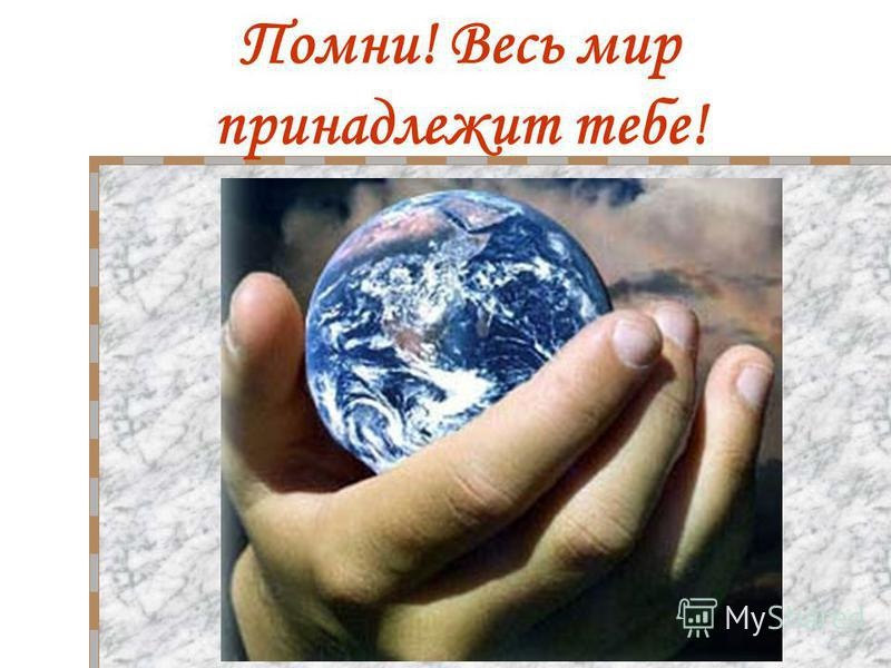 Помни! Весь мир принадлежит тебе!