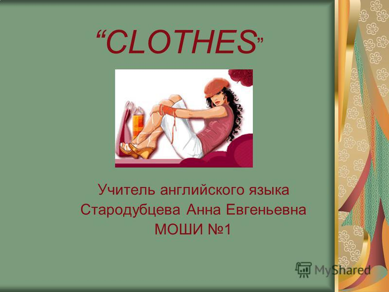 CLOTHES Учитель английского языка Стародубцева Анна Евгеньевна МОШИ 1