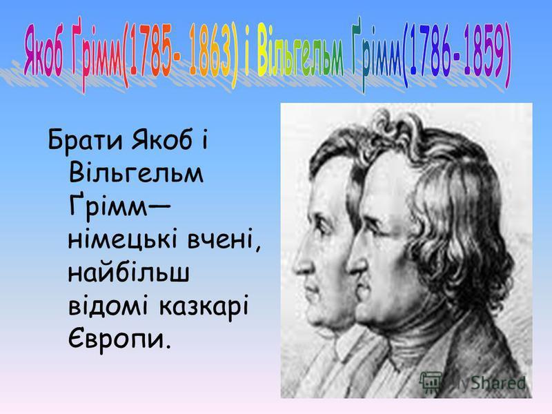 Брати Якоб і Вільгельм Ґрімм німецькі вчені, найбільш відомі казкарі Європи.