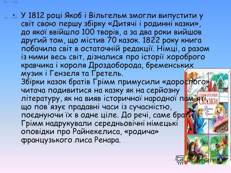 У 1812 році Якоб і Вільгельм змогли випустити у світ свою першу збірку «Дитячі і родинні казки», до якої ввійшло 100 творів, а за два роки вийшов другий том, що містив 70 казок. 1822 року книга побачила світ в остаточній редакції. Німці, а разом із н