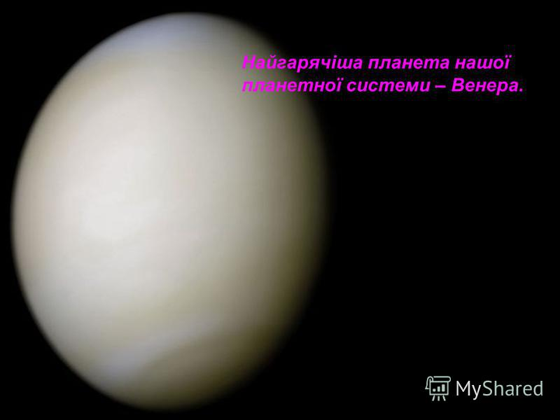 Найгарячіша планета нашої планетної системи – Венера.