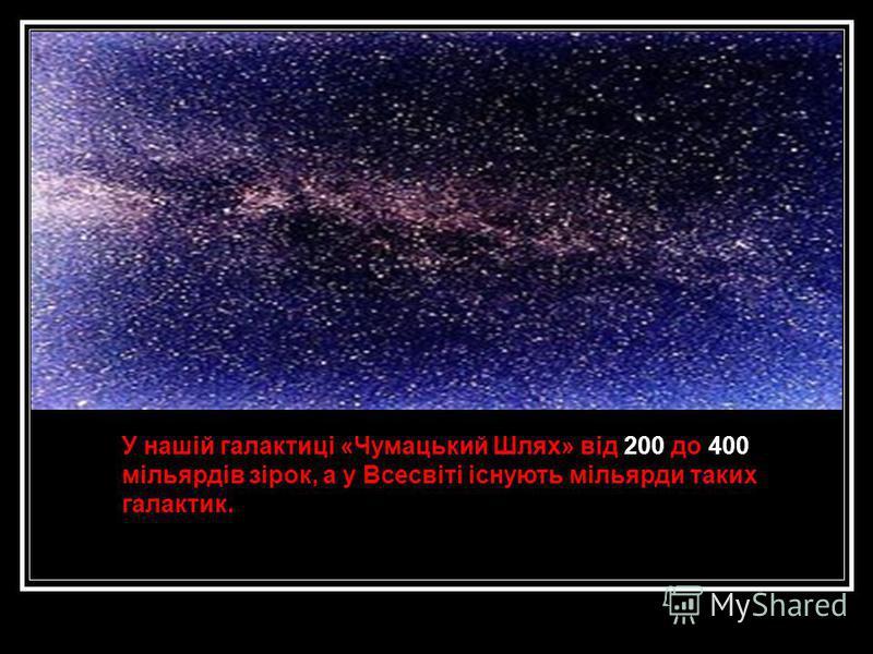 У нашій галактиці «Чумацький Шлях» від 200 до 400 мільярдів зірок, а у Всесвіті існують мільярди таких галактик.