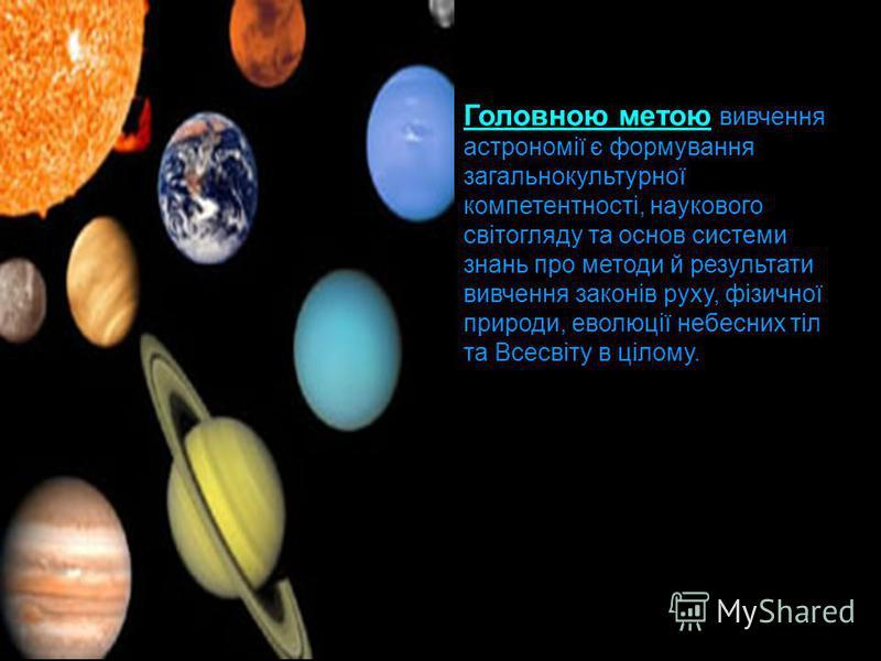 Головною метою вивчення астрономії є формування загальнокультурної компетентності, наукового світогляду та основ системи знань про методи й результати вивчення законів руху, фізичної природи, еволюції небесних тіл та Всесвіту в цілому.