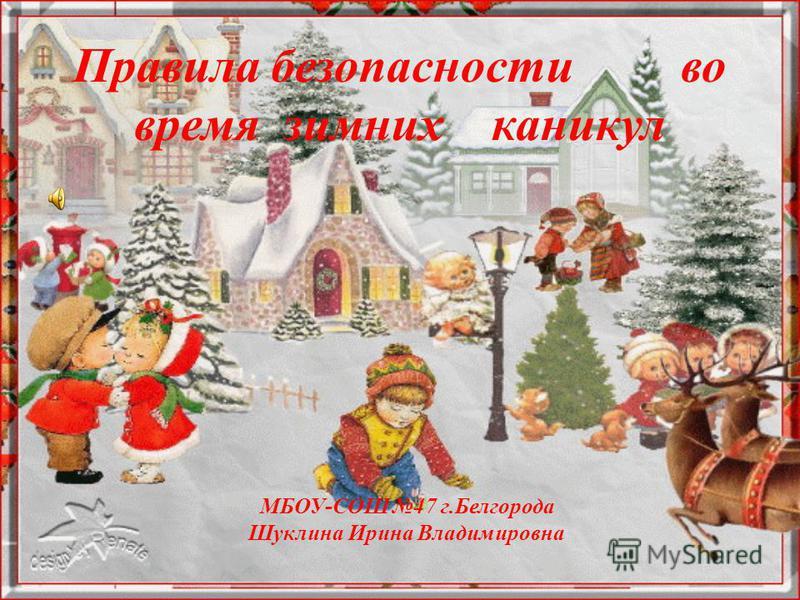 Правила безопасности во время зимних каникул МБОУ-СОШ 47 г.Белгорода Шуклина Ирина Владимировна
