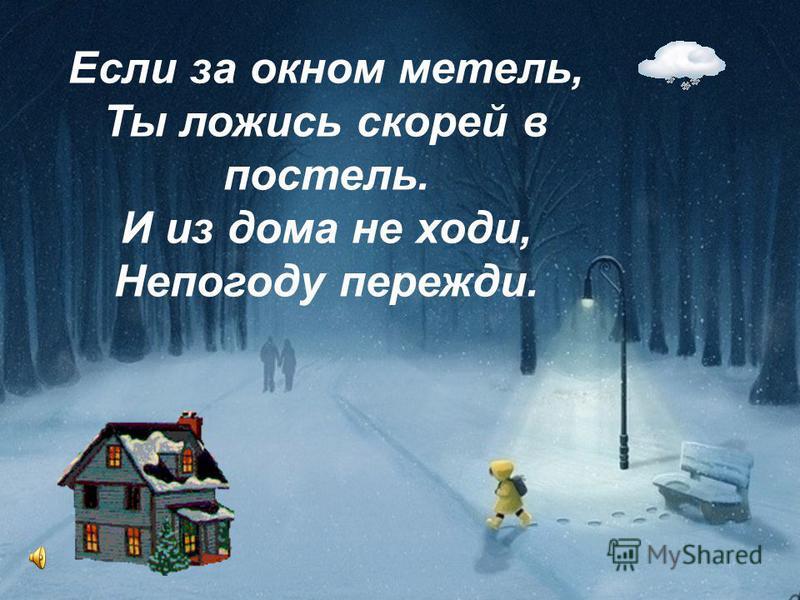 Если за окном метель, Ты ложись скорей в постель. И из дома не ходи, Непогоду пережди.