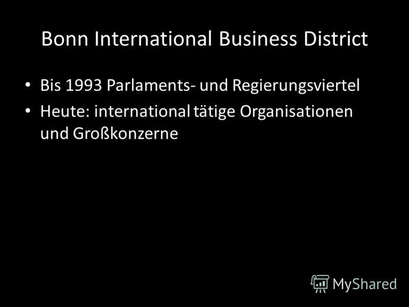 Bonn International Business District Bis 1993 Parlaments- und Regierungsviertel Heute: international tätige Organisationen und Großkonzerne