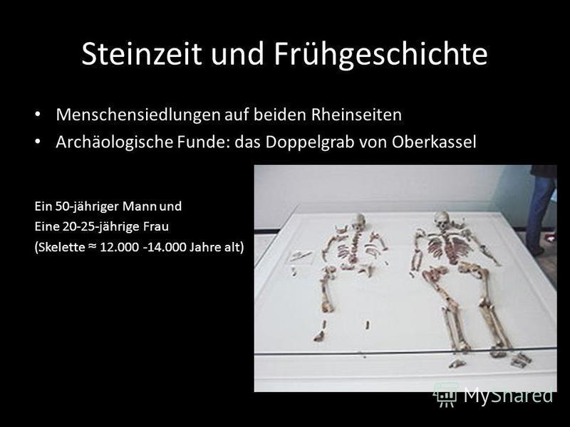 Steinzeit und Frühgeschichte Menschensiedlungen auf beiden Rheinseiten Archäologische Funde: das Doppelgrab von Oberkassel Ein 50-jähriger Mann und Eine 20-25-jährige Frau (Skelette 12.000 -14.000 Jahre alt)