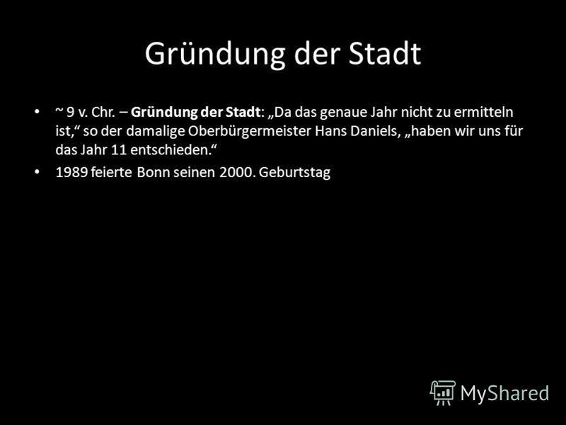 Gründung der Stadt ~ 9 v. Chr. – Gründung der Stadt: Da das genaue Jahr nicht zu ermitteln ist, so der damalige Oberbürgermeister Hans Daniels, haben wir uns für das Jahr 11 entschieden. 1989 feierte Bonn seinen 2000. Geburtstag
