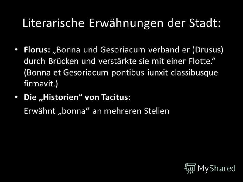 Literarische Erwähnungen der Stadt: Florus: Bonna und Gesoriacum verband er (Drusus) durch Brücken und verstärkte sie mit einer Flotte. (Bonna et Gesoriacum pontibus iunxit classibusque firmavit.) Die Historien von Tacitus: Erwähnt bonna an mehreren