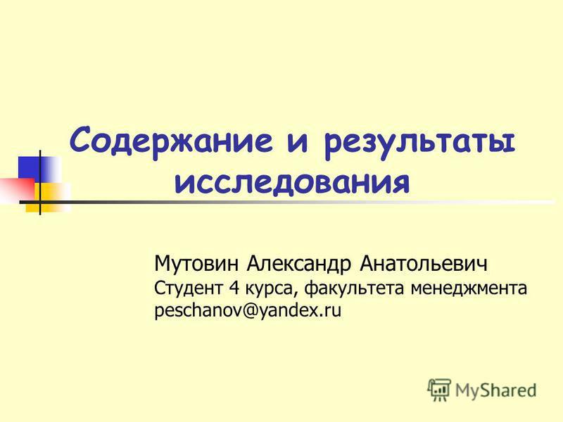 Содержание и результаты исследования Мутовин Александр Анатольевич Студент 4 курса, факультета менеджмента peschanov@yandex.ru
