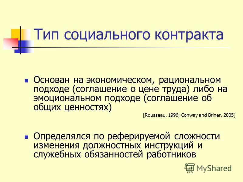Тип социального контракта Основан на экономическом, рациональном подходе (соглашение о цене труда) либо на эмоциональном подходе (соглашение об общих ценностях) [Rousseau, 1996; Conway and Briner, 2005] Определялся по реферируемой сложности изменения