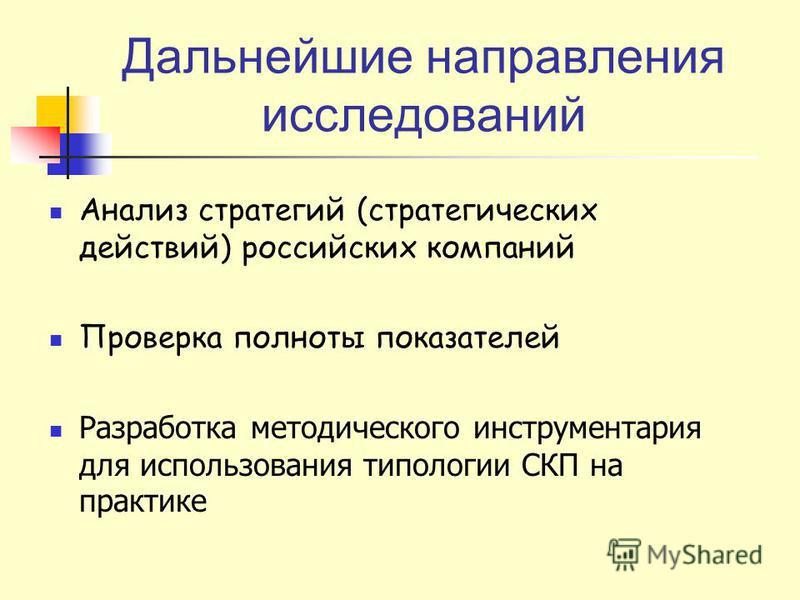 Дальнейшие направления исследований Анализ стратегий (стратегических действий) российских компаний Проверка полноты показателей Разработка методического инструментария для использования типологии СКП на практике
