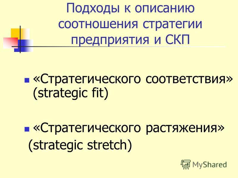 Подходы к описанию соотношения стратегии предприятия и СКП «Стратегического соответствия» (strategic fit) «Стратегического растяжения» (strategic stretch)