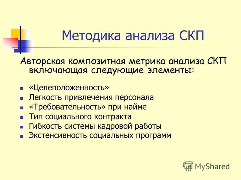 Методика анализа СКП Авторская композитная метрика анализа СКП включающая следующие элементы: «Целеположенность» Легкость привлечения персонала «Требовательность» при найме Тип социального контракта Гибкость системы кадровой работы Экстенсивность соц