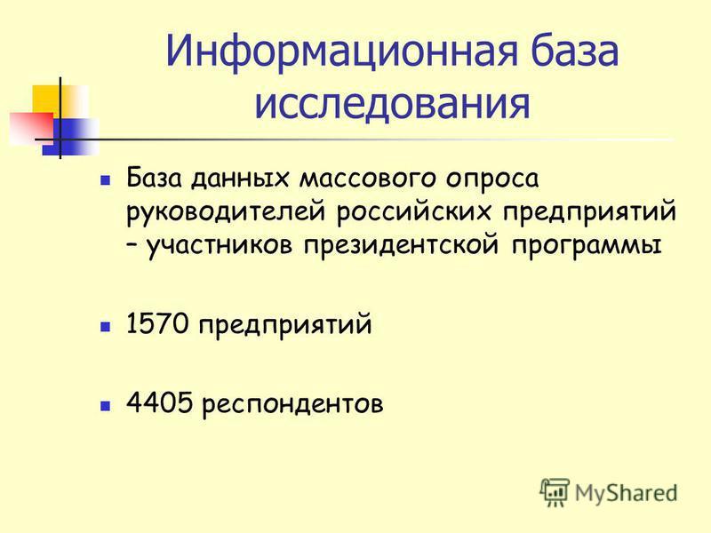 Информационная база исследования База данных массового опроса руководителей российских предприятий – участников президентской программы 1570 предприятий 4405 респондентов