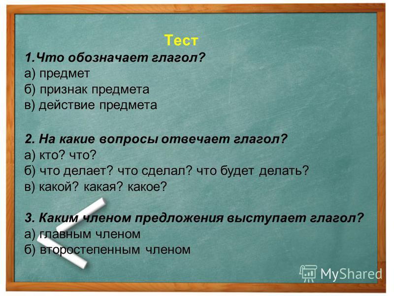 Тест 1. Что обозначает глагол? а) предмет б) признак предмета в) действие предмета 2. На какие вопросы отвечает глагол? а) кто? что? б) что делает? что сделал? что будет делать? в) какой? какая? какое? 3. Каким членом предложения выступает глагол? а)