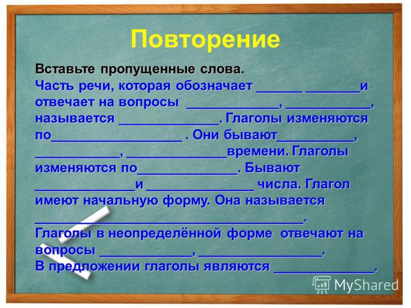 Повторение Вставьте пропущенные слова. Часть речи, которая обозначает ______ _______и отвечает на вопросы ____________, ___________, называется _____________. Глаголы изменяются по_________________. Они бывают__________, ___________, _____________вре
