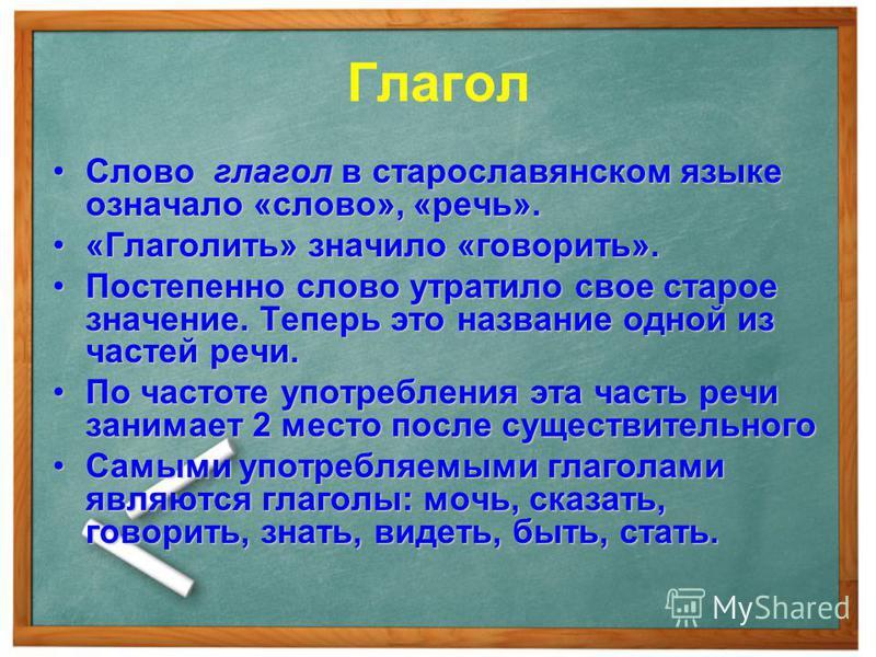 Глагол Слово глагол в старославянском языке означало «слово», «речь».Слово глагол в старославянском языке означало «слово», «речь». «Глаголить» значило «говорить».«Глаголить» значило «говорить». Постепенно слово утратило свое старое значение. Теперь