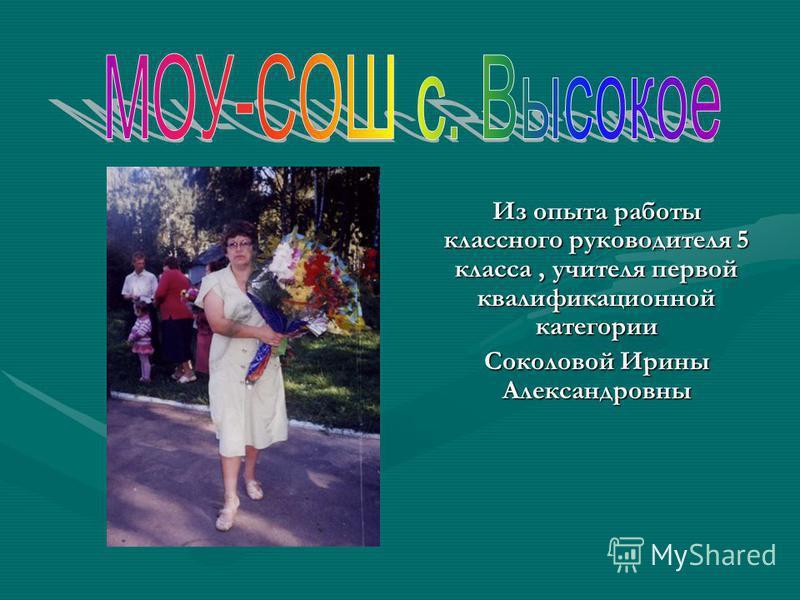 Из опыта работы классного руководителя 5 класса, учителя первой квалификационной категории Соколовой Ирины Александровны