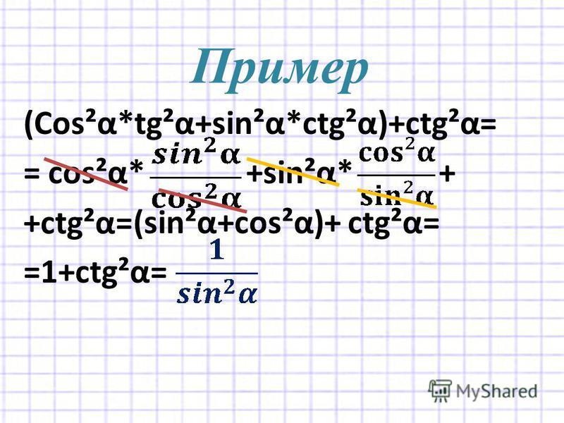 Пример (Cos²α*tg²α+sin²α*ctg²α)+ctg²α= = cos²α* +sin²α* + (sin²α+cos²α)+ ctg²α= =1+ctg²α= +ctg²α=
